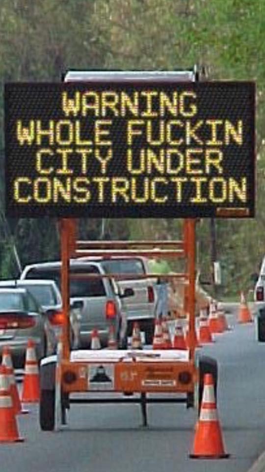 warning whole fuckin city under construction