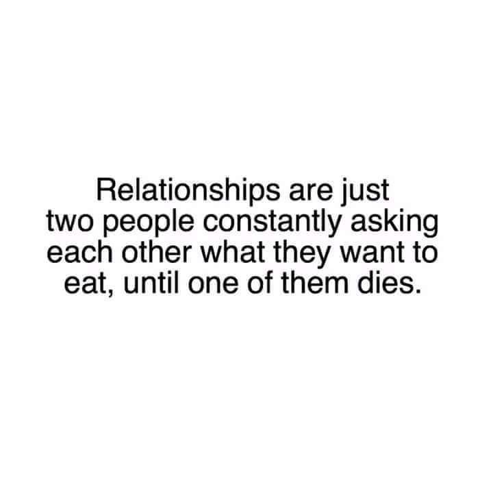 relationships are just two people constantly asking each other what they want to eat, until one of them dies