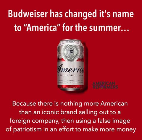 budweiser has changed it's name to america for the summer, because there is nothing more american than an iconic brand selling out to a foreign company, then using a false image of patriotism in an effort to make more money