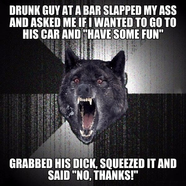 drunk guy at a bar slapped my ass and asked me if i wanted to go to his car and have some fun, grabbed his dick squeezed it and said no thanks, insanity wolf, meme