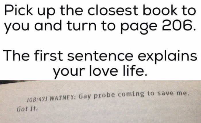 pic up the closest book to you and turn to page 206, the first sentence explains your love life, gay probe coming to save me, got it, lol