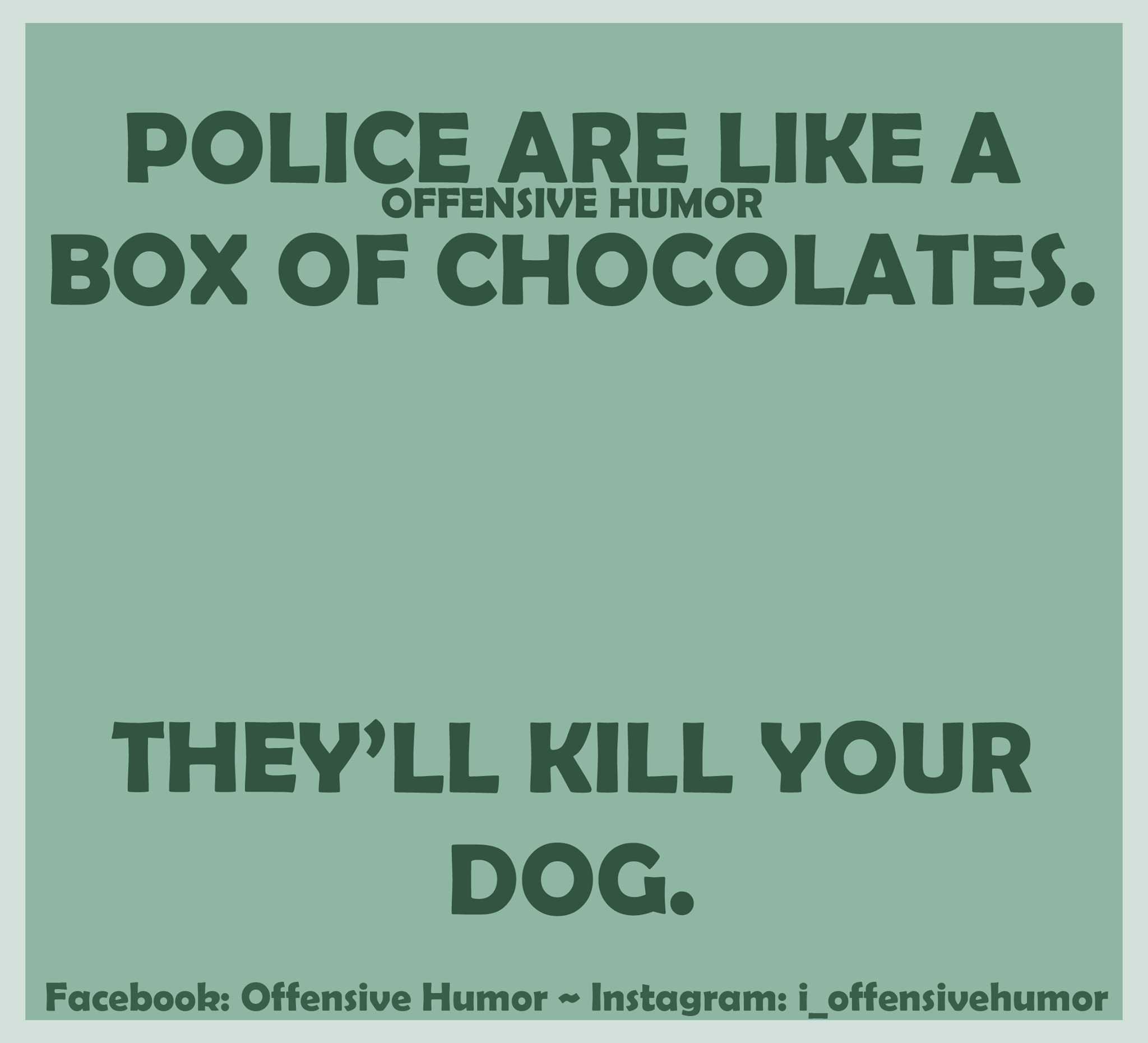 police are like a box of chocolates, they'll kill your dog