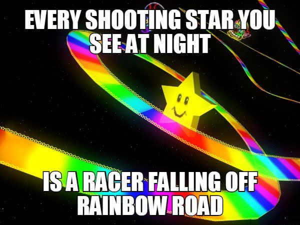 every shooting star you see at night, is a racer falling off rainbow road