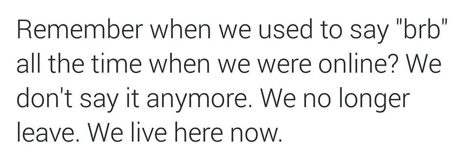 remember when we used to say brb all the time when we were online?, we don't say that anymore, we no longer leave, we live here now