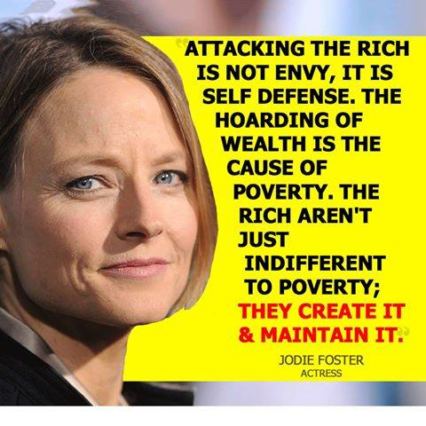 attacking the rich is not envy, it is self defence, the hoarding of wealth is the cause of poverty, the rich aren't just indifferent, they create it and maintain it, jodie foster