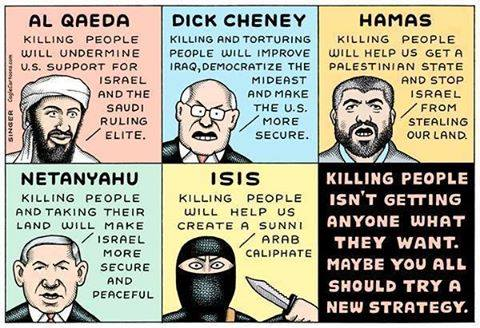 killing people isn't getting anyone what they want, maybe you all should try a new strategy, al qaeda, duck cheney, hamas, netanyahu, isis