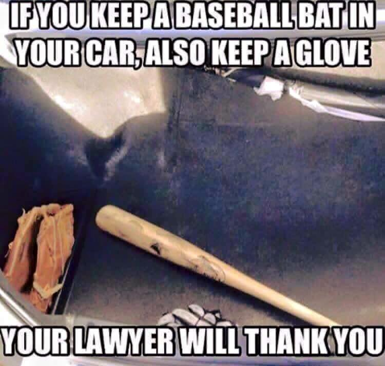 if you keep a baseball bat in your car also keep a glove, your lawyer will thank you, meme
