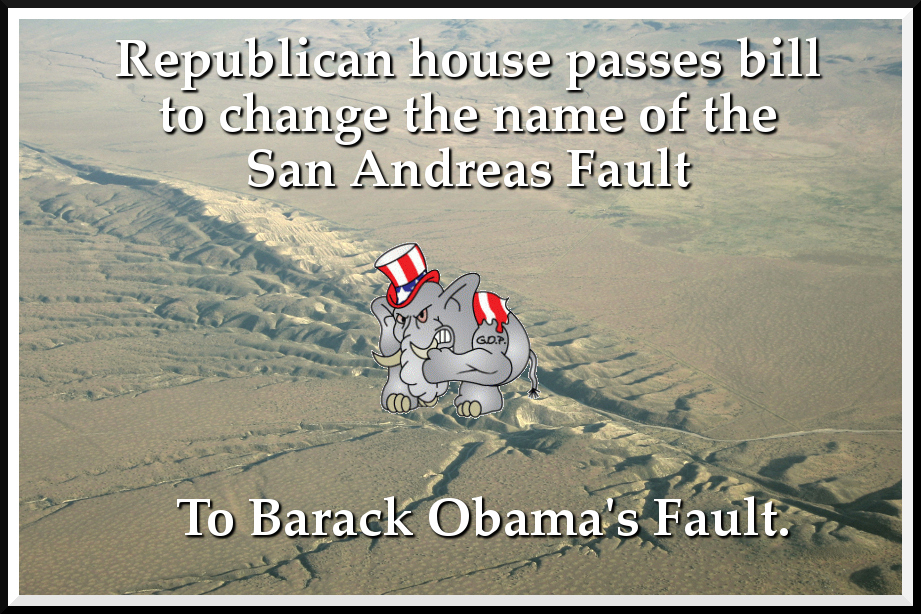 republican house passes bill to change the name of the san andreas fault to barack obama's fault