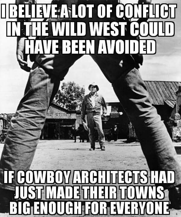 i believe a lot of conflict in the wild west could have been avoided, if cowboy architects had just made their towns big enough for everyone, meme