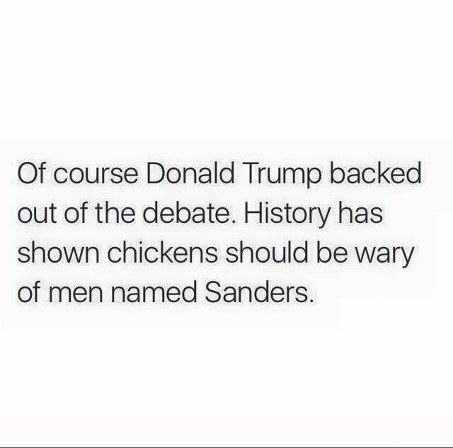 of course donald trump backed out of the debate, history has shown chickens should be wary of men named sanders