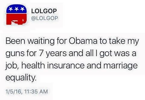 been waiting for obama to take my guns for 7 years and all i get was a job health insurance and marriage equality