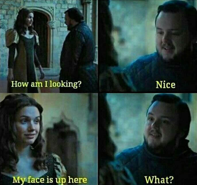 how am i looking?, nice, my face is up here, what?, game of thrones
