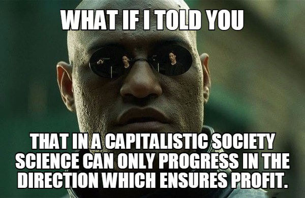what if i told you, that in a capitalistic society science can only progress in the direction which ensures profit, meme