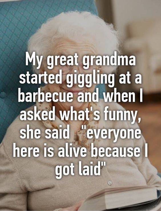 my great grandma started giggling at a barbecue and when i asked what's funny, she said, everyone here is alive because i got laid