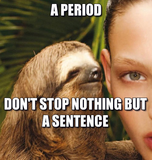 a period don't stop nothing by a sentence, rape sloth, meme