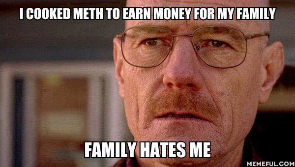 i cooked meth to earn money for my family, family hates me, breaking bad problems, meme