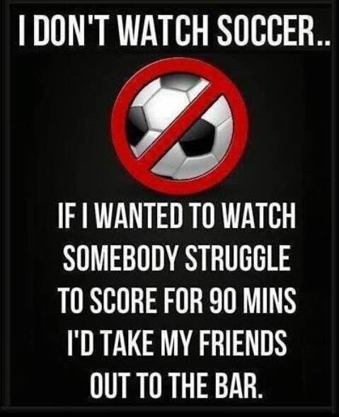 i don't watch soccer, if i wanted to watch somebody struggle to score for 90 mins, i'd take my friends out to the bar