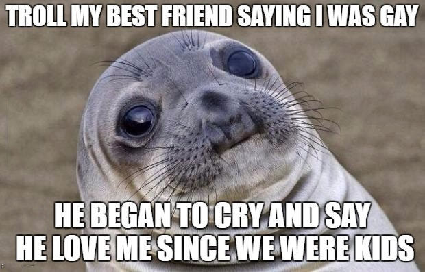 troll my best friend saying i was gay, he began to cry and say he love me since we were kids, awkward moment seal, meme