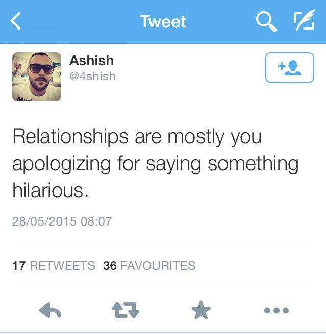 relationships are mostly you apologizing for saying something hilarious