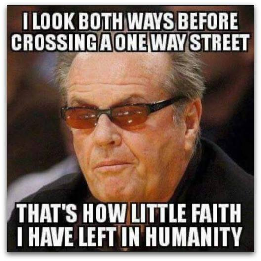 i look both ways before crossing a one way street, that's how little faith I have left in humanity