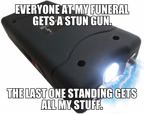 everyone at my funeral gets a stun gun, the last one standing gets all my stuff