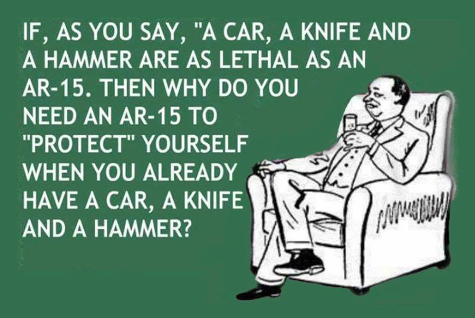 if a car a knife and a hammer are as lethal as an ar-15, then why do you need an ar-15 to protect yourself when you already have a car a knife and a hammer?