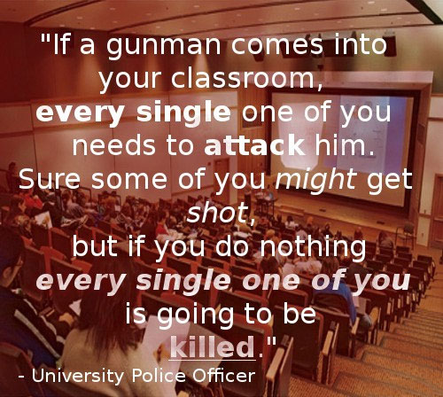 if a gunman comes into your classroom, every single one of you needs to attack him, sure some of you might get shot, but if you do nothing, every single like of you is going to be killed