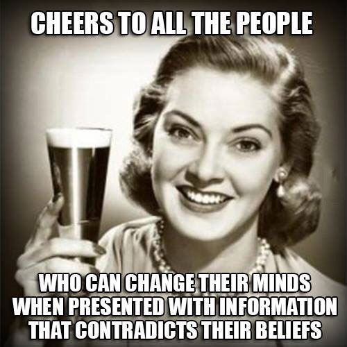 cheers to all the people who can change their minds when presented with information that contradicts their beliefs, meme