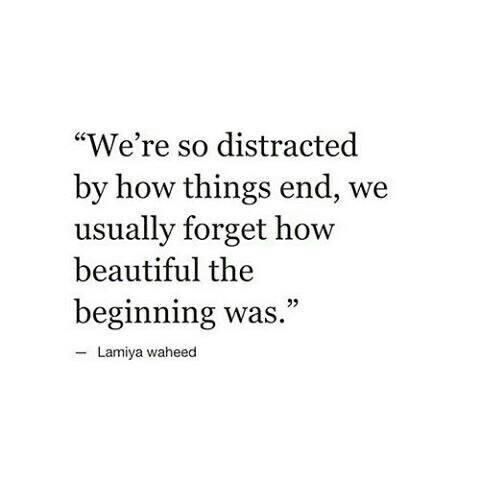 we're so distracted by how things end, we usually forget how beautiful the beginning was