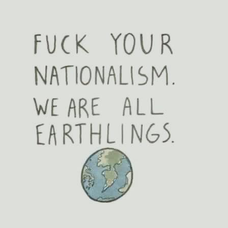 fuck your nationalism, we are all earthlings