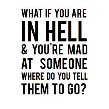 what if you are in hell and you're mad at someone, where do you tell them to go?