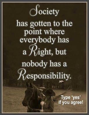 society has gotten to the point where everybody has a right but nobody has a responsibility