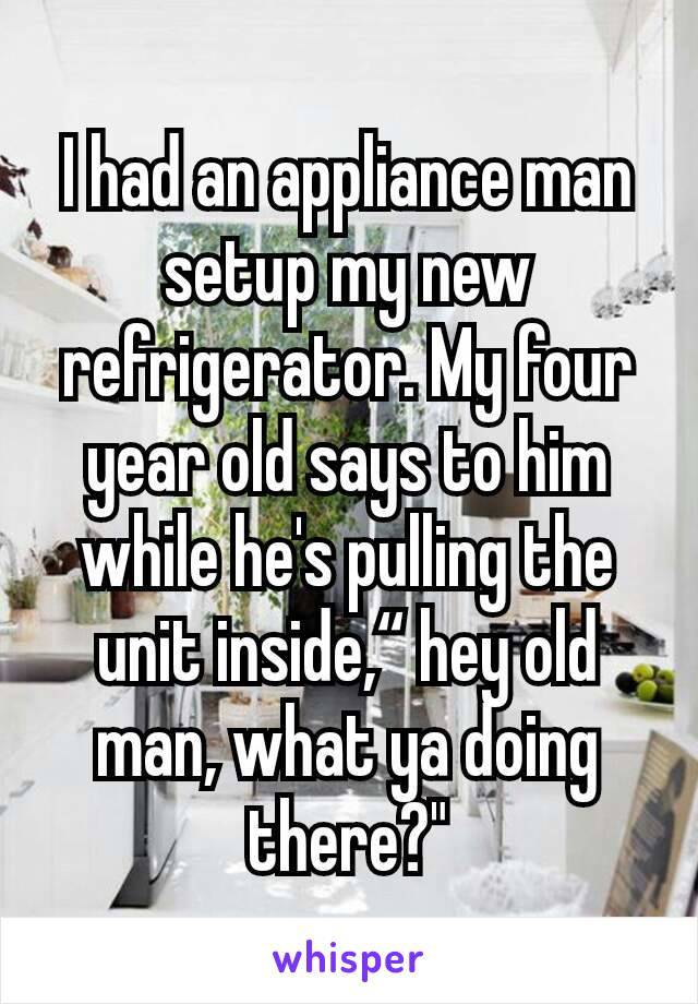 i had an appliance man setup my new refrigerator, my four year old says to him while he's pulling the unit inside, hey old man what ya doing there?