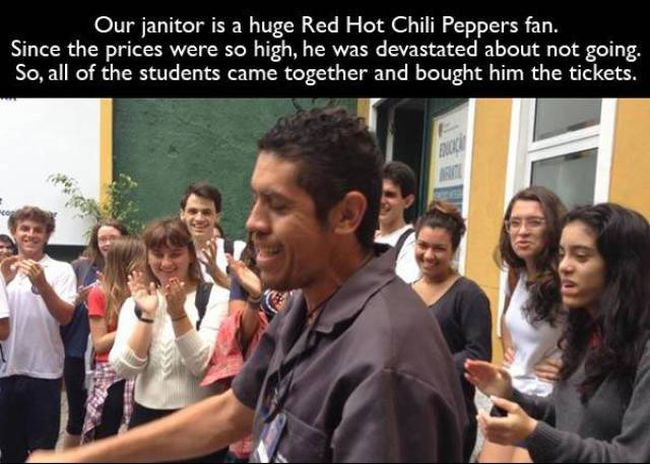 our janitor is a huge red hot chilli peppers fan, all of the students came together and bought him the tickets