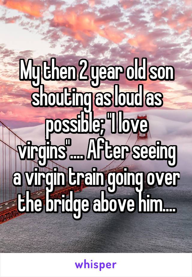 my then 2 year old son shouting as loud as possible, i love virgins, after seeing a virgin train going over the bridge above him
