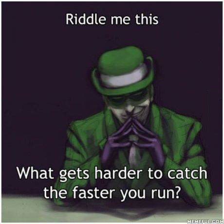 what gets harder to catch the faster you run, riddle me this