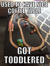 used to have nice coffee table, got toddlered, meme
