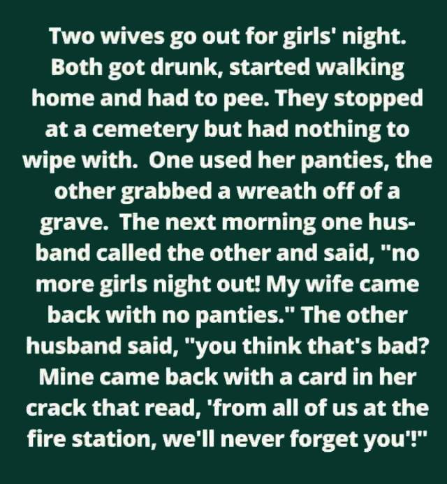 two wives go out for girl's night, both got drunk, started walking home and had to pee, they stopped at a cemetery but had nothing to wipe with, one used her panties, the other grabbed a wreath off of a grave
