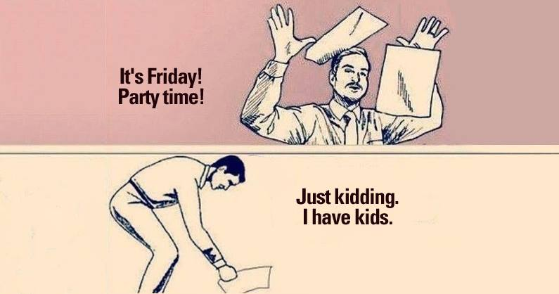 it's friday! party time!, just kidding i have kids
