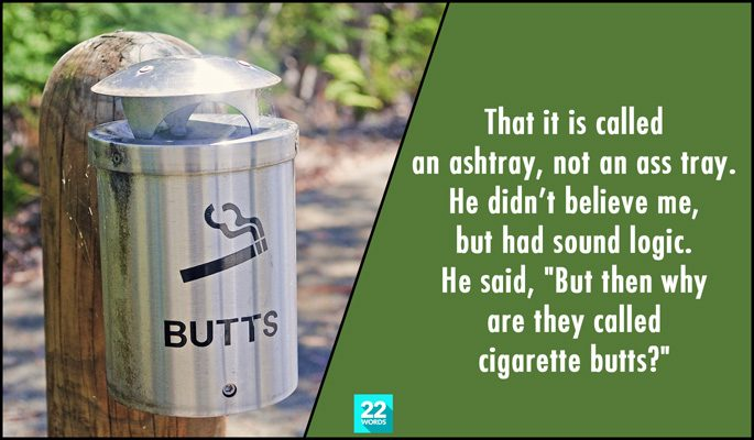 simple things i had to explain to an adult, that it is called an ashtray, not an ass tray, but then why are they called cigarette butts?