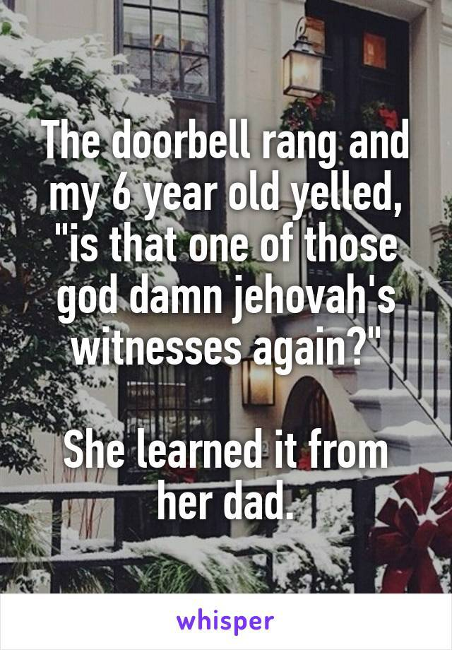 the doorbell rang and my 6 year old yelled, is that one of those god damn jehovah's witnesses again?