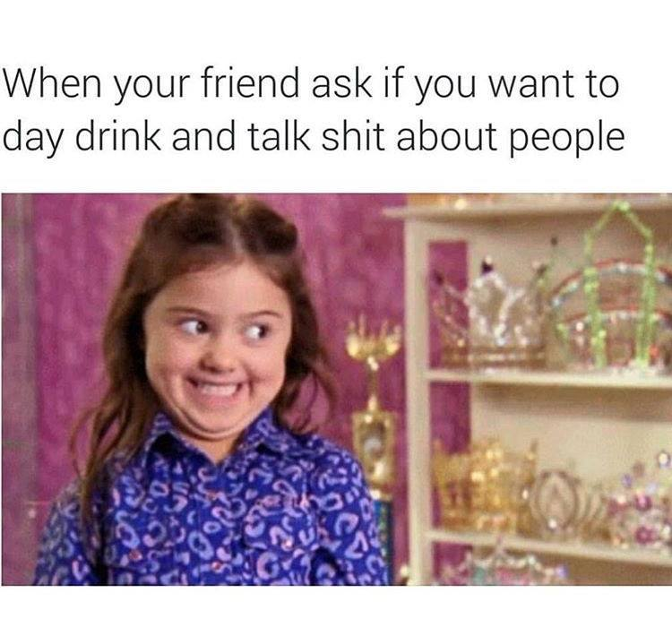 when your friend ask if you want to day drink and talk shit about people