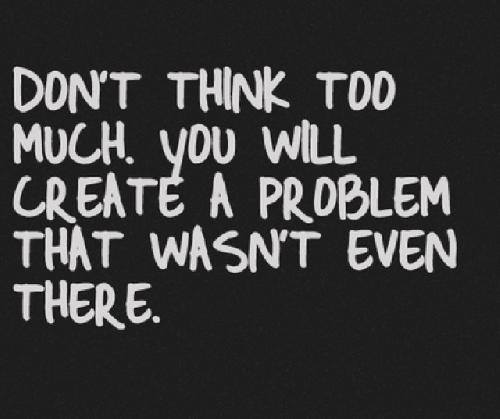 don't think too much, you will create a problem that wasn't even there