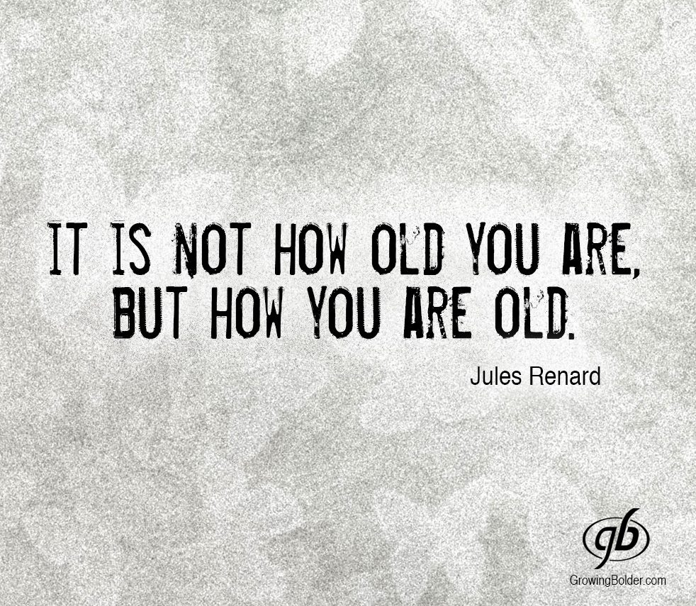 it it not how old you are, but how you are old, jules renard