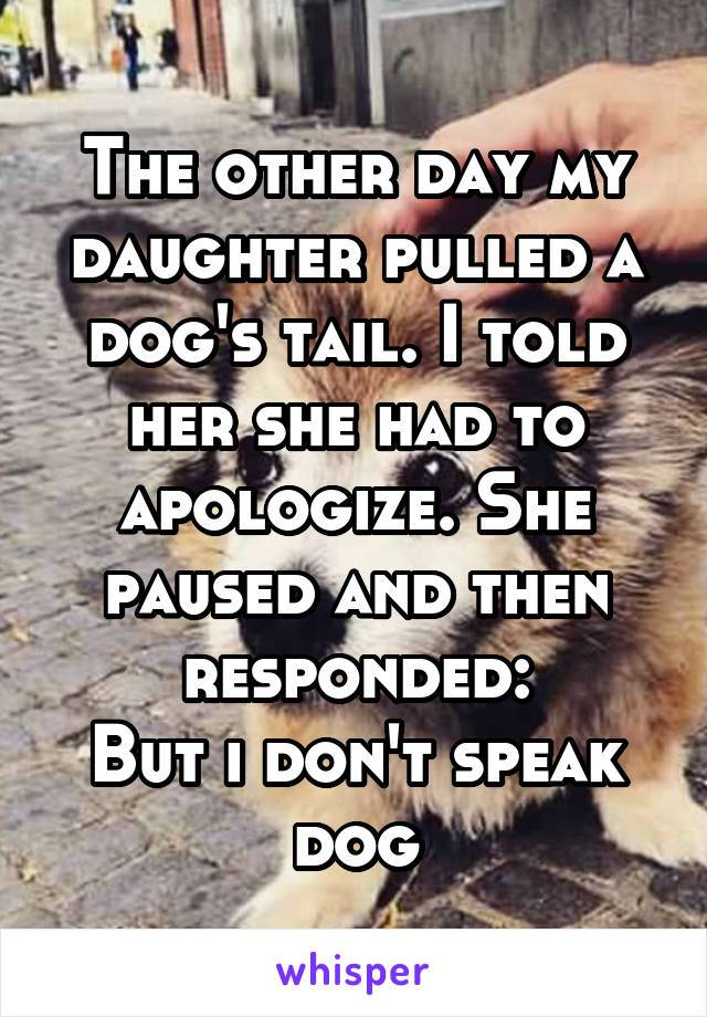 the other day my daughter pulled a dog's tail, i told her she had to apologize, she paused and then responded, but i don't speak dog