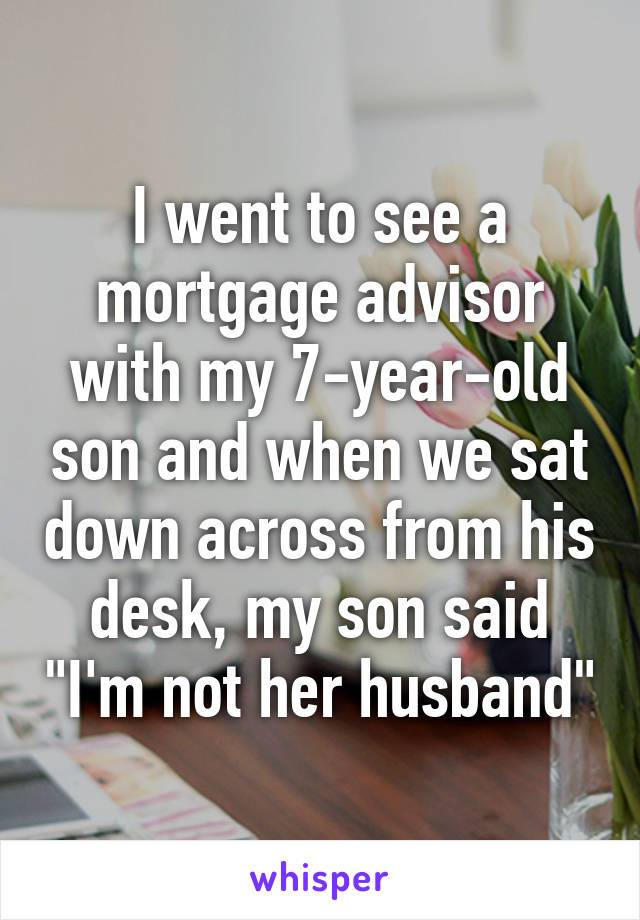 i went to see a mortgage advisor with my 7 year old son and when we say down across from his desk, my son said, i'm not her husband