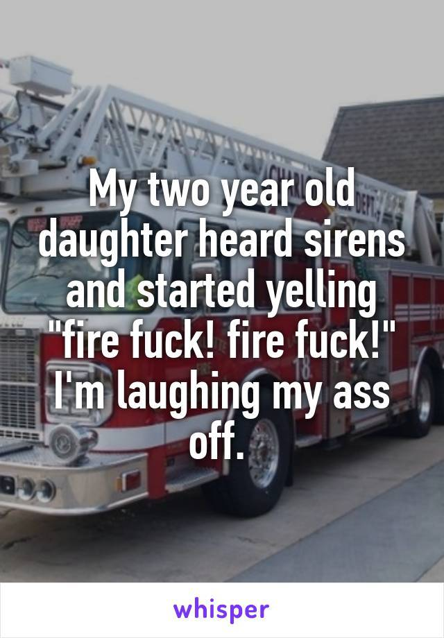 my two year old daughter heard sirens and started yelling, fire fuck, fire fuck, i'm laughing my ass off
