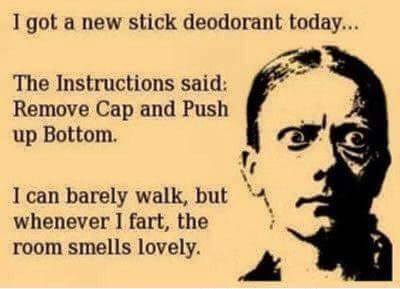 i got a new stick of deodorant today, the instructions said, remove cap and push up bottom, i can barely walk but whenever i smart the room smells lovely, ecard