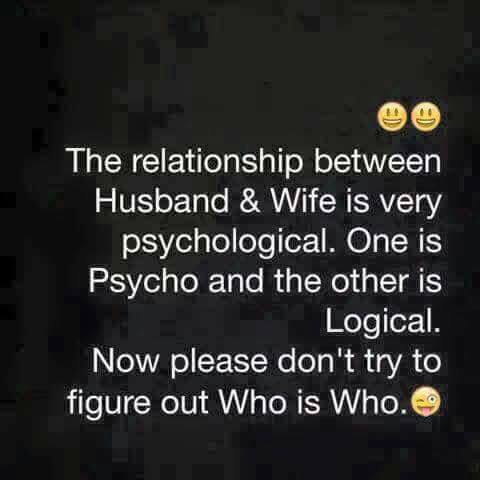 the relationship between husband and wife is very psychological, one is psycho and the other is logical