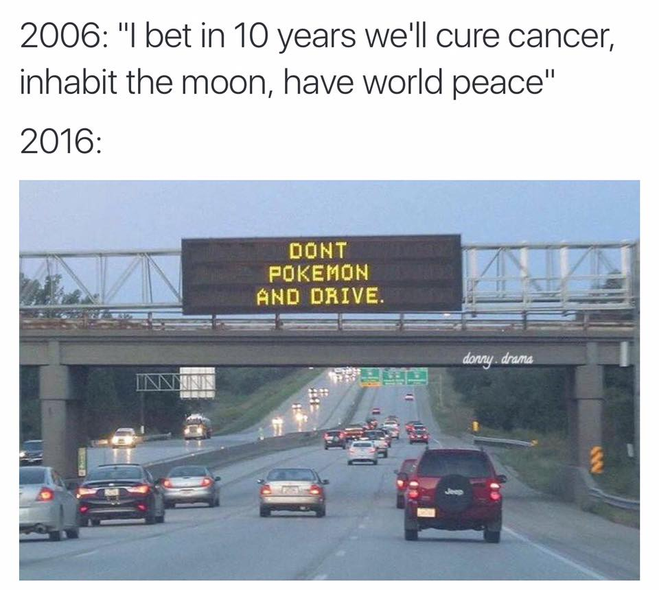 i bet in 10 years we'll cure cancer, inhabit the moon, have world pease, don't pokemon go and drive